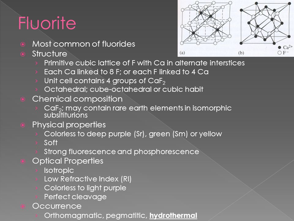  Most common of fluorides  Structure › Primitive cubic lattice of F with Ca in alternate interstices › Each Ca linked to 8 F; or each F linked to 4 Ca › Unit cell contains 4 groups of CaF 2 › Octahedral; cube-octahedral or cubic habit  Chemical composition › CaF 2 ; may contain rare earth elements in isomorphic subsititurions  Physical properties › Colorless to deep purple (Sr), green (Sm) or yellow › Soft › Strong fluorescence and phosphorescence  Optical Properties › Isotropic › Low Refractive Index (RI) › Colorless to light purple › Perfect cleavage  Occurrence › Orthomagmatic, pegmatitic, hydrothermal