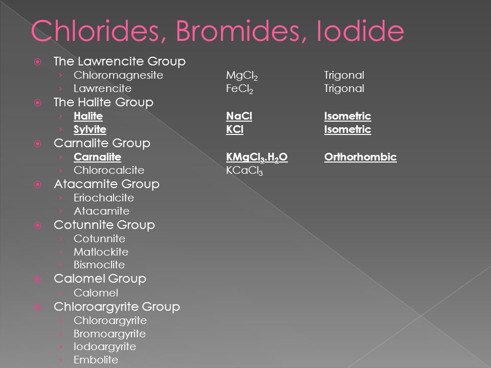  The Lawrencite Group › ChloromagnesiteMgCl 2 Trigonal › LawrenciteFeCl 2 Trigonal  The Halite Group › HaliteNaCl Isometric › SylviteKClIsometric  Carnalite Group › CarnaliteKMgCl 3.H 2 OOrthorhombic › ChlorocalciteKCaCl 3  Atacamite Group › Eriochalcite › Atacamite  Cotunnite Group › Cotunnite › Matlockite › Bismoclite  Calomel Group › Calomel  Chloroargyrite Group › Chloroargyrite › Bromoargyrite › Iodoargyrite › Embolite