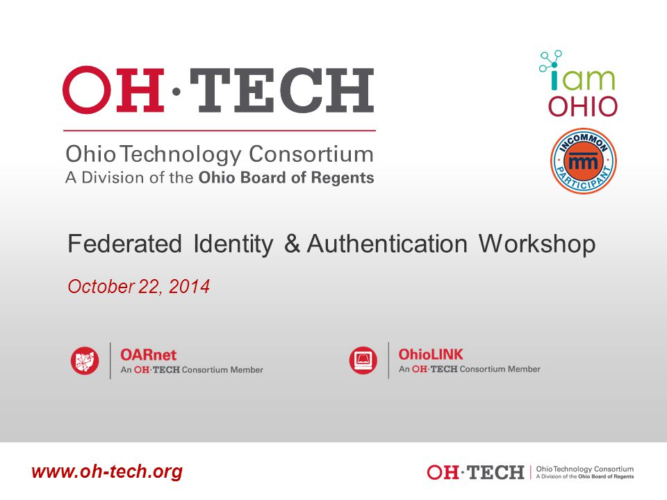 Slide 1 www.oh-tech.org Federated Identity & Authentication Workshop October 22, 2014