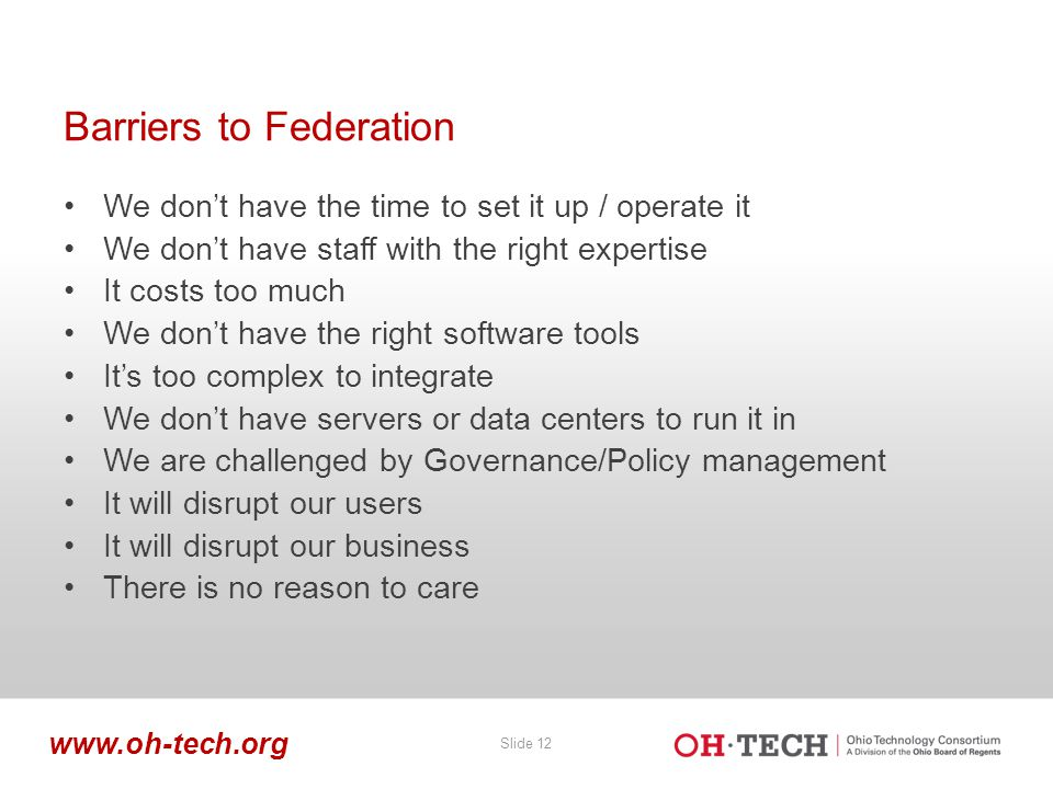 Slide 12 www.oh-tech.org Barriers to Federation We don't have the time to set it up / operate it We don't have staff with the right expertise It costs