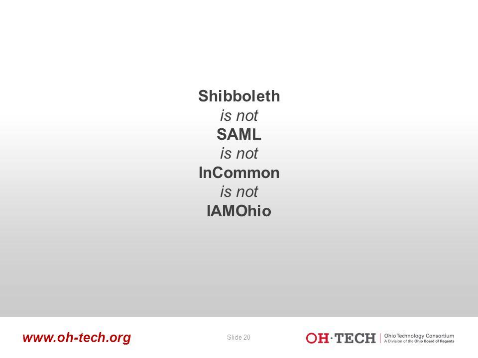 Slide 20 www.oh-tech.org Shibboleth is not SAML is not InCommon is not IAMOhio