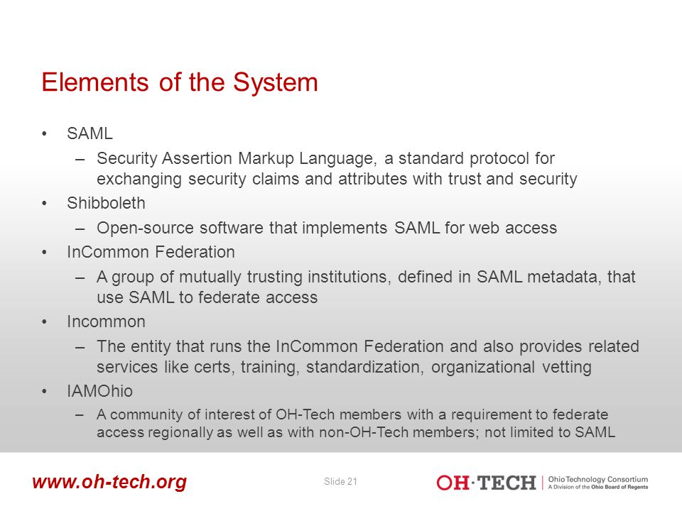 Slide 21 www.oh-tech.org Elements of the System SAML –Security Assertion Markup Language, a standard protocol for exchanging security claims and attri