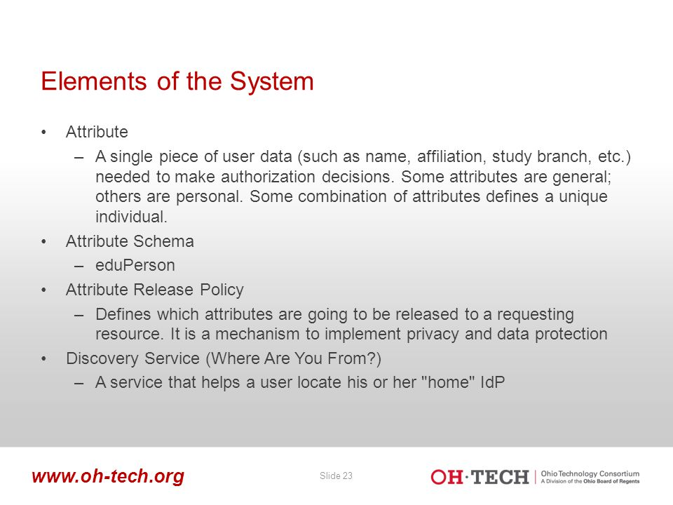 Slide 23 www.oh-tech.org Elements of the System Attribute –A single piece of user data (such as name, affiliation, study branch, etc.) needed to make authorization decisions.