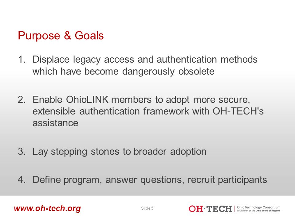 Slide 5 www.oh-tech.org Purpose & Goals 1.Displace legacy access and authentication methods which have become dangerously obsolete 2.Enable OhioLINK m