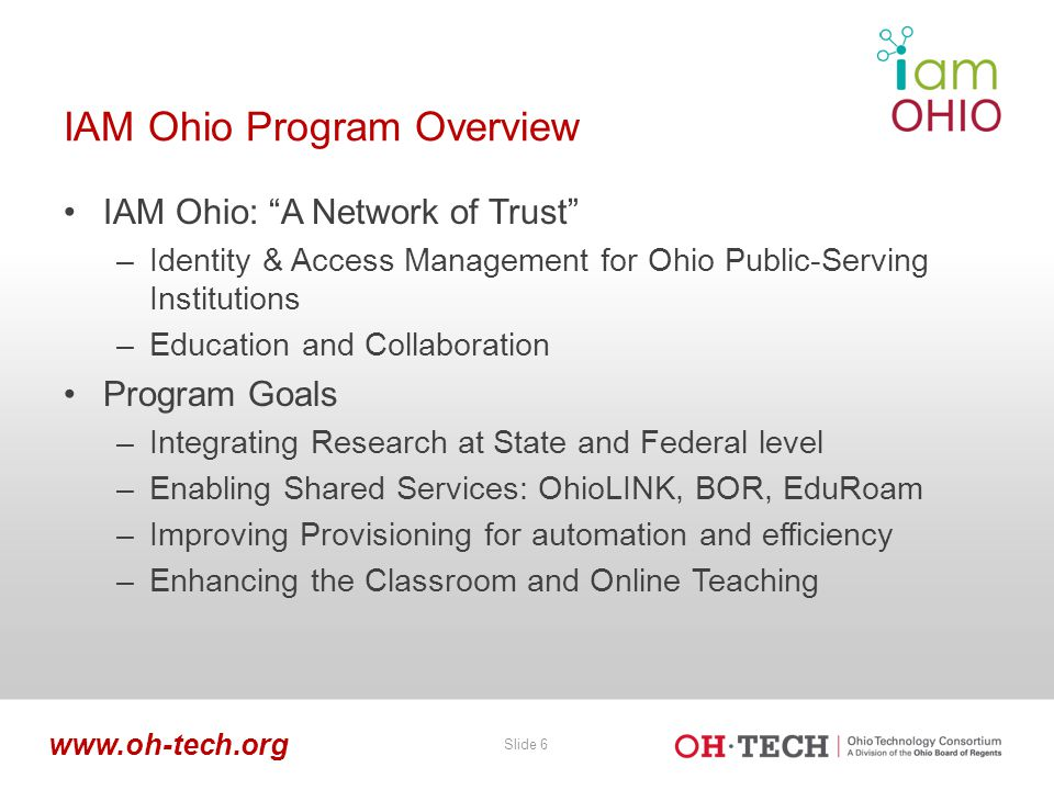 "Slide 6 www.oh-tech.org IAM Ohio Program Overview IAM Ohio: ""A Network of Trust"" –Identity & Access Management for Ohio Public-Serving Institutions –E"
