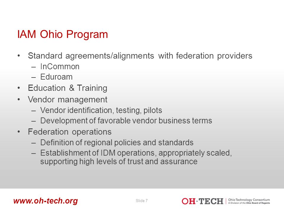 Slide 7 www.oh-tech.org IAM Ohio Program Standard agreements/alignments with federation providers –InCommon –Eduroam Education & Training Vendor management –Vendor identification, testing, pilots –Development of favorable vendor business terms Federation operations –Definition of regional policies and standards –Establishment of IDM operations, appropriately scaled, supporting high levels of trust and assurance