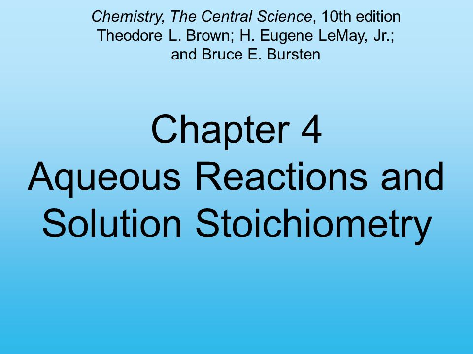Chapter 4 Aqueous Reactions and Solution Stoichiometry Chemistry, The Central Science, 10th edition Theodore L. Brown; H. Eugene LeMay, Jr.; and Bruce