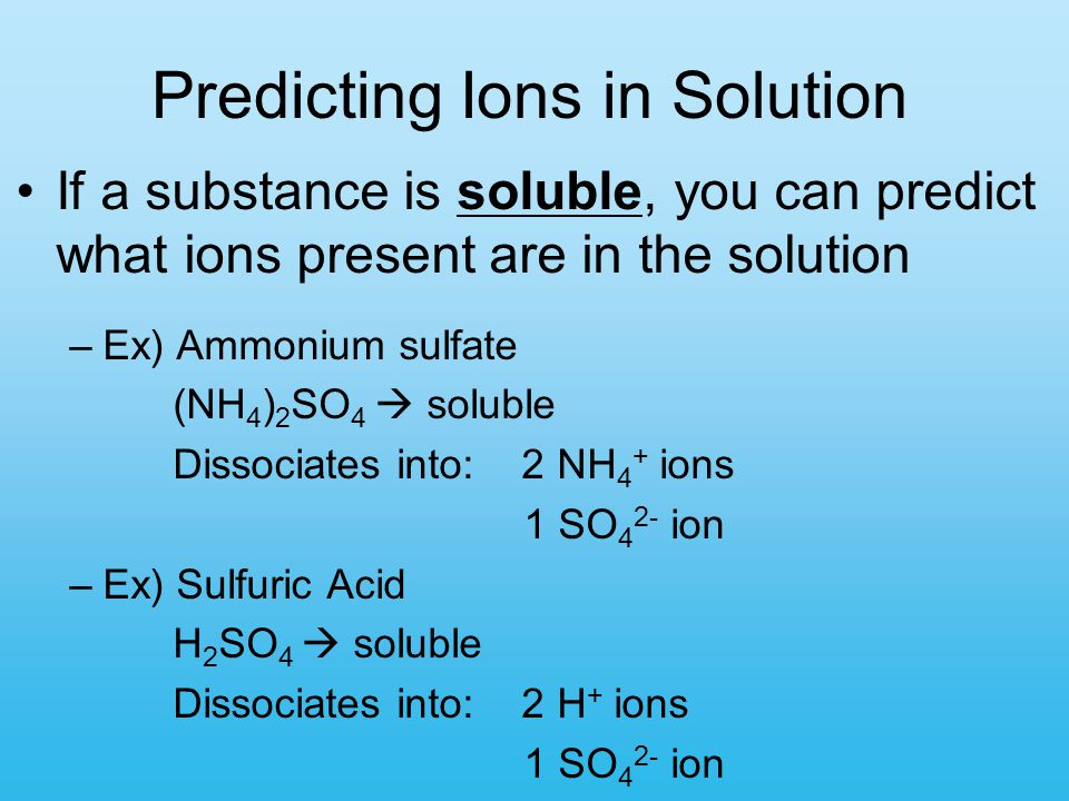 Predicting Ions in Solution If a substance is soluble, you can predict what ions present are in the solution –Ex) Ammonium sulfate (NH 4 ) 2 SO 4  so