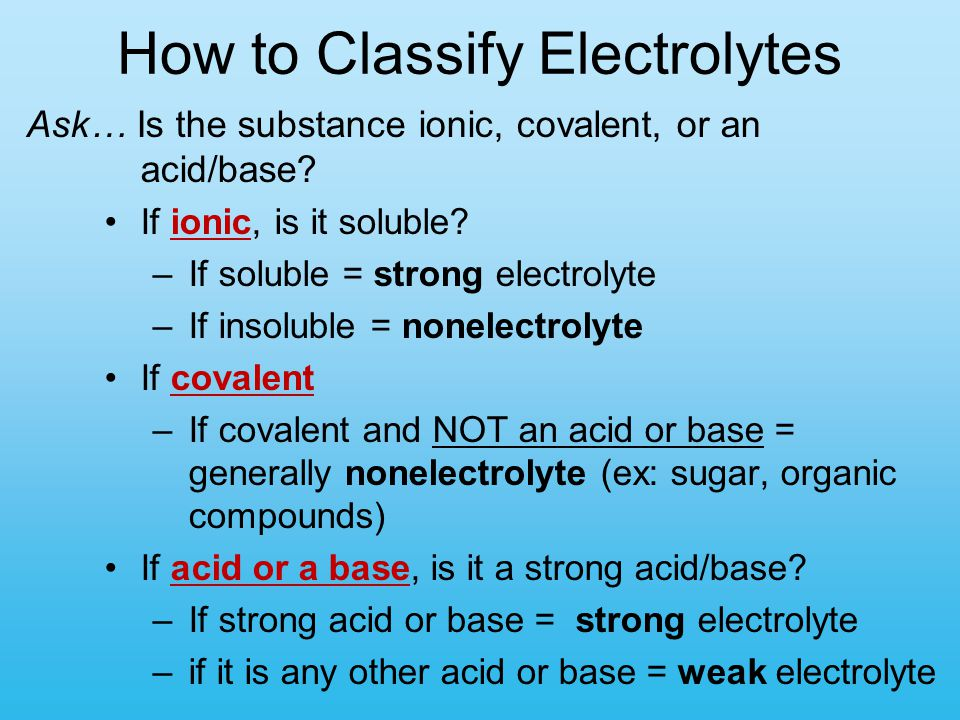 How to Classify Electrolytes Ask… Is the substance ionic, covalent, or an acid/base? If ionic, is it soluble? –If soluble = strong electrolyte –If ins