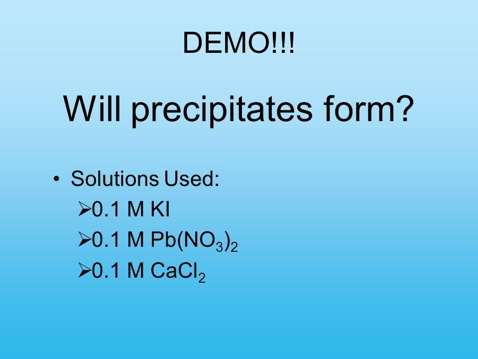 DEMO!!! Will precipitates form? Solutions Used:  0.1 M KI  0.1 M Pb(NO 3 ) 2  0.1 M CaCl 2
