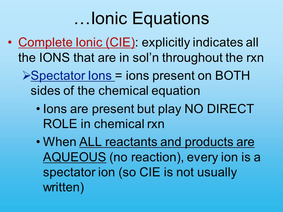 …Ionic Equations Complete Ionic (CIE): explicitly indicates all the IONS that are in sol'n throughout the rxn  Spectator Ions = ions present on BOTH