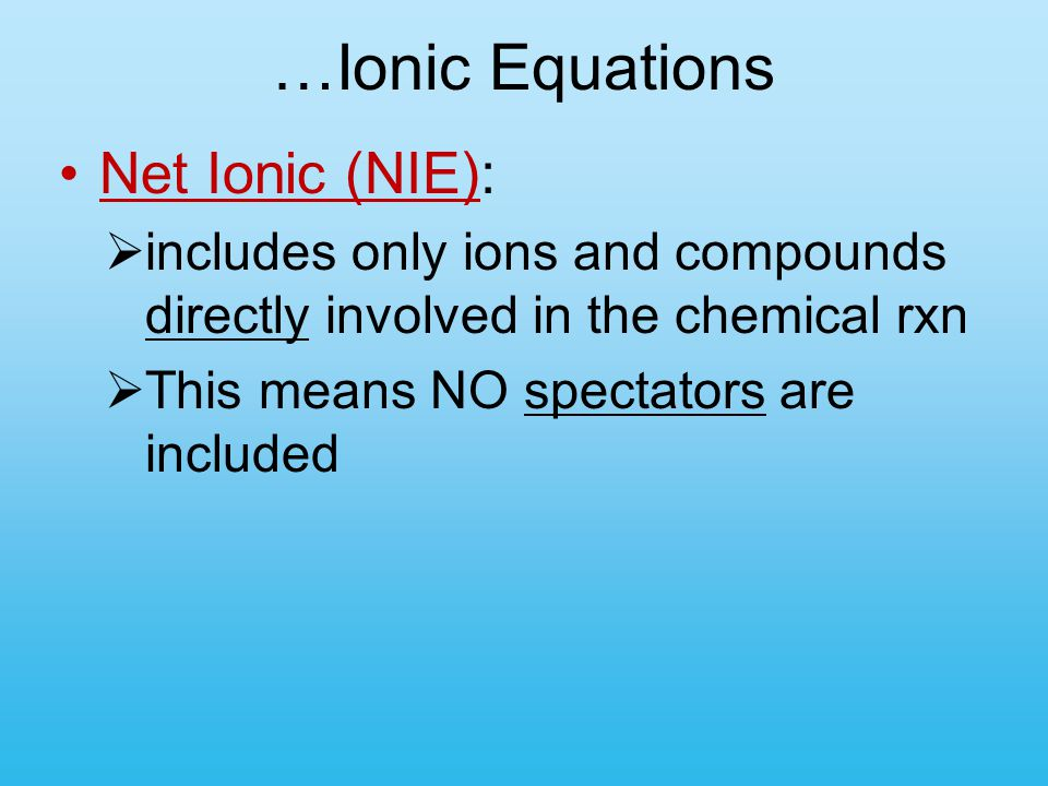 …Ionic Equations Net Ionic (NIE):  includes only ions and compounds directly involved in the chemical rxn  This means NO spectators are included
