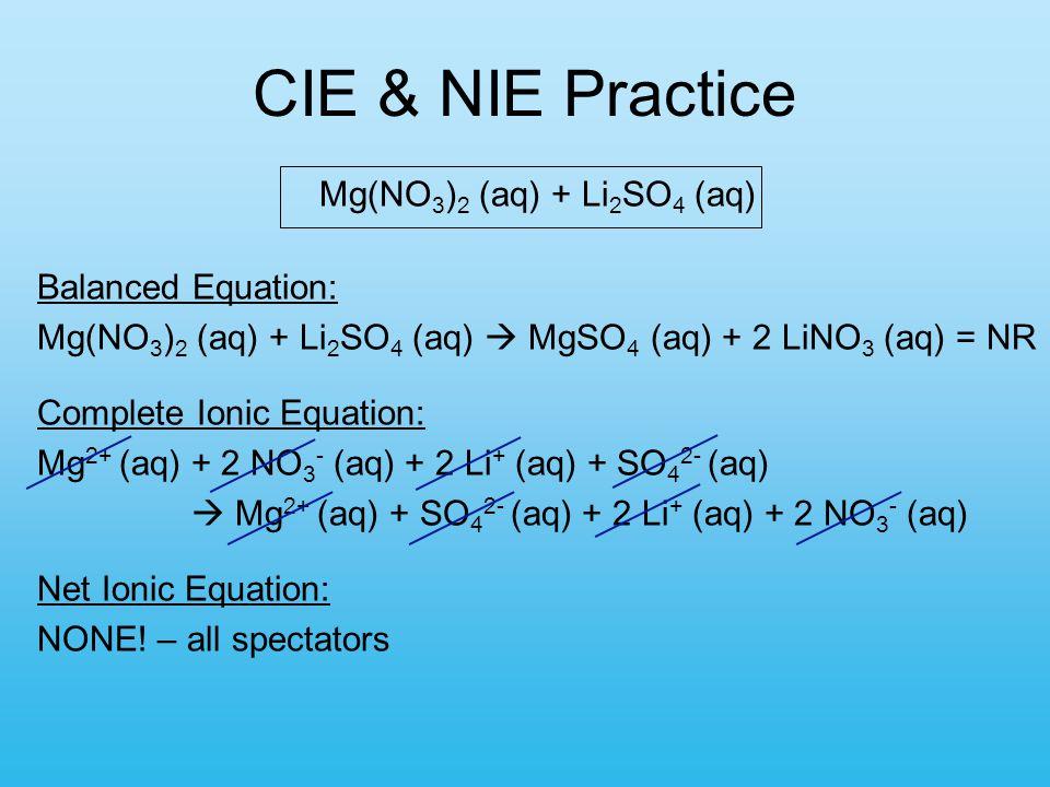 CIE & NIE Practice Mg(NO 3 ) 2 (aq) + Li 2 SO 4 (aq) Balanced Equation: Mg(NO 3 ) 2 (aq) + Li 2 SO 4 (aq)  MgSO 4 (aq) + 2 LiNO 3 (aq) = NR Complete Ionic Equation: Mg 2+ (aq) + 2 NO 3 - (aq) + 2 Li + (aq) + SO 4 2- (aq)  Mg 2+ (aq) + SO 4 2- (aq) + 2 Li + (aq) + 2 NO 3 - (aq) Net Ionic Equation: NONE.