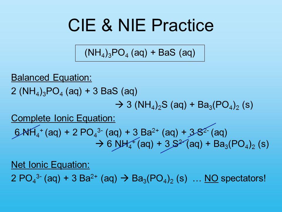 6 NH 4 + (aq) + 2 PO 4 3- (aq) + 3 Ba 2+ (aq) + 3 S 2- (aq)  6 NH 4 + (aq) + 3 S 2- (aq) + Ba 3 (PO 4 ) 2 (s) (NH 4 ) 3 PO 4 (aq) + BaS (aq) Balanced Equation: 2 (NH 4 ) 3 PO 4 (aq) + 3 BaS (aq)  3 (NH 4 ) 2 S (aq) + Ba 3 (PO 4 ) 2 (s) Complete Ionic Equation: Net Ionic Equation: 2 PO 4 3- (aq) + 3 Ba 2+ (aq)  Ba 3 (PO 4 ) 2 (s) … NO spectators.