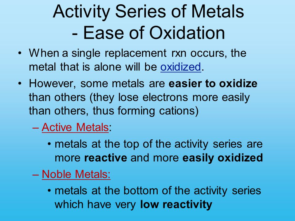Activity Series of Metals - Ease of Oxidation When a single replacement rxn occurs, the metal that is alone will be oxidized. However, some metals are