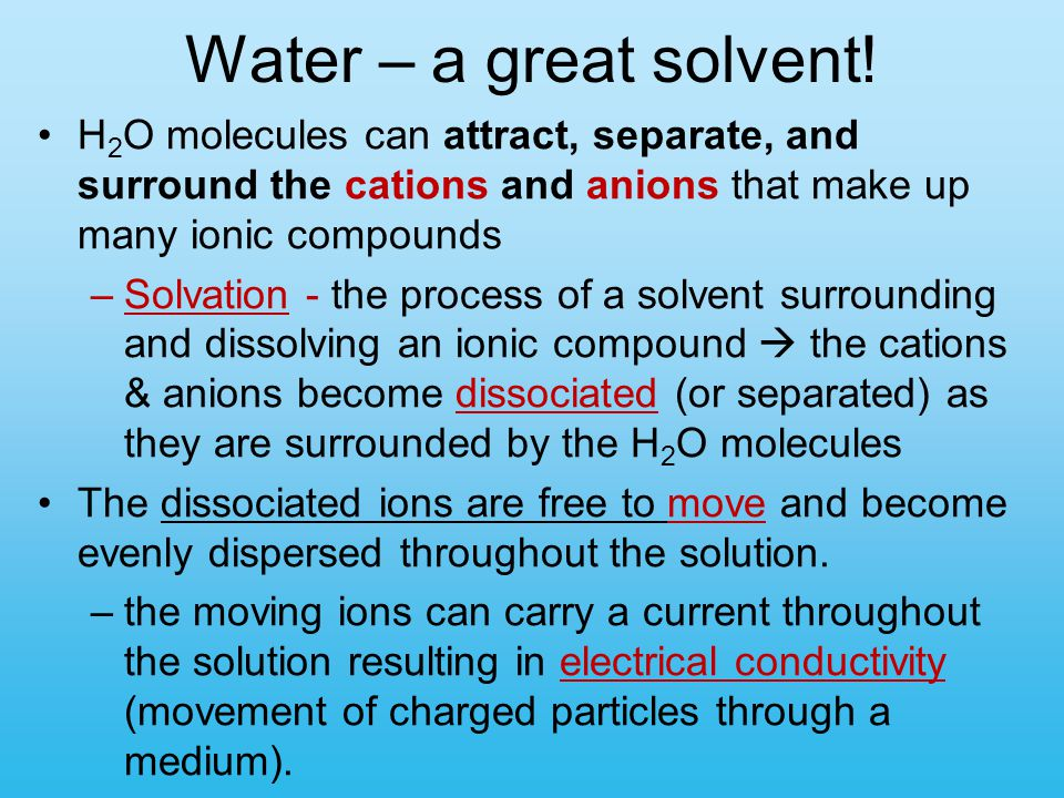 Water – a great solvent! H 2 O molecules can attract, separate, and surround the cations and anions that make up many ionic compounds –Solvation - the