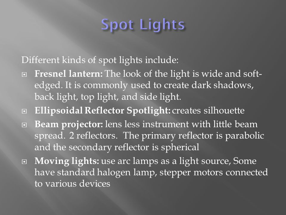 Different kinds of spot lights include:  Fresnel lantern: The look of the light is wide and soft- edged.