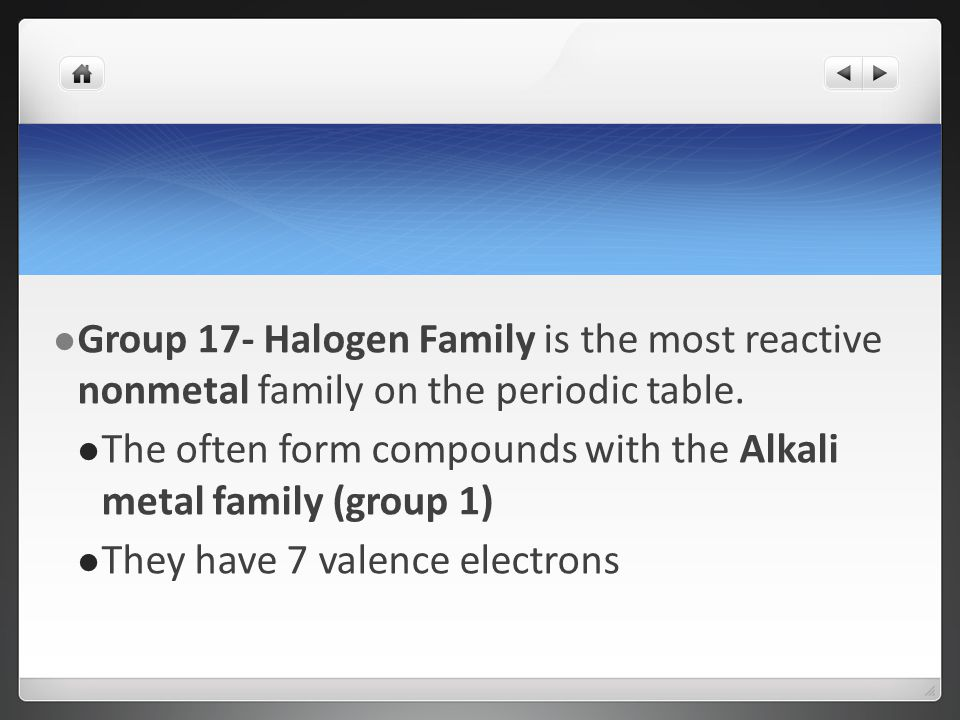 Group 17- Halogen Family is the most reactive nonmetal family on the periodic table.