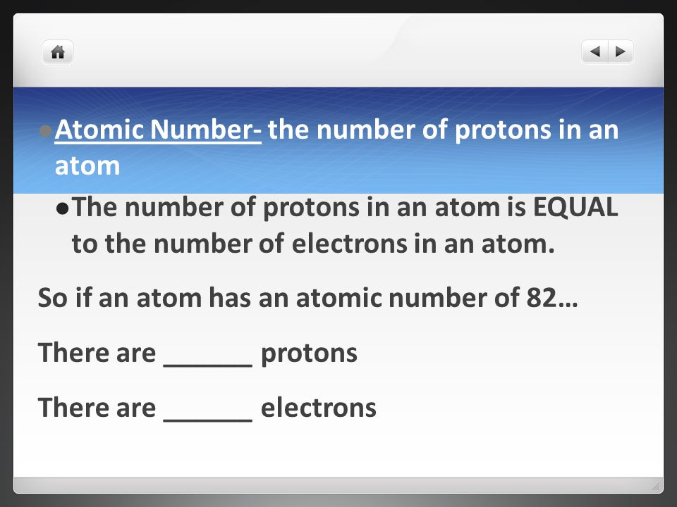 Atomic Number- the number of protons in an atom The number of protons in an atom is EQUAL to the number of electrons in an atom.