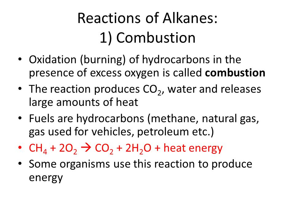 Reactions of Alkanes: 1) Combustion Oxidation (burning) of hydrocarbons in the presence of excess oxygen is called combustion The reaction produces CO 2, water and releases large amounts of heat Fuels are hydrocarbons (methane, natural gas, gas used for vehicles, petroleum etc.) CH 4 + 2O 2  CO 2 + 2H 2 O + heat energy Some organisms use this reaction to produce energy