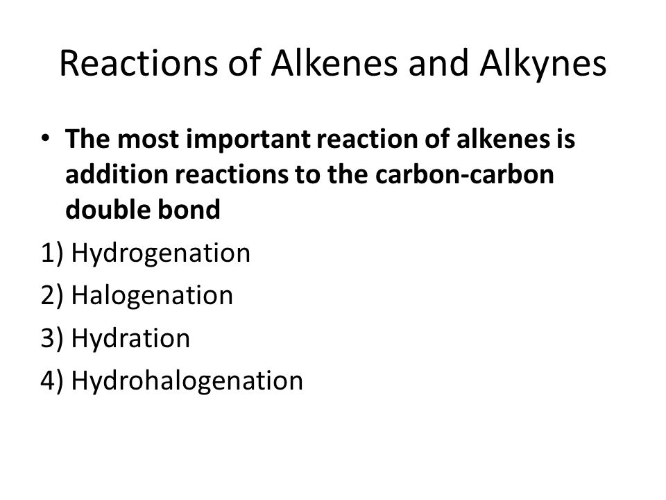 Reactions of Alkenes and Alkynes The most important reaction of alkenes is addition reactions to the carbon-carbon double bond 1) Hydrogenation 2) Halogenation 3) Hydration 4) Hydrohalogenation