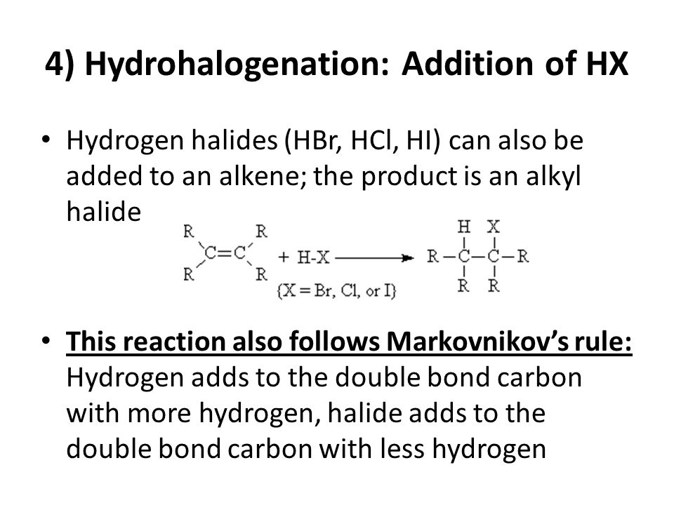 4) Hydrohalogenation: Addition of HX Hydrogen halides (HBr, HCl, HI) can also be added to an alkene; the product is an alkyl halide This reaction also follows Markovnikov's rule: Hydrogen adds to the double bond carbon with more hydrogen, halide adds to the double bond carbon with less hydrogen