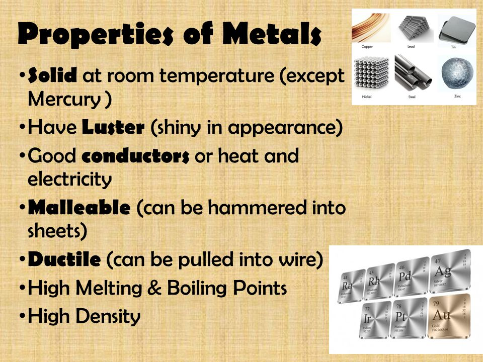 Properties of Metals Solid at room temperature (except Mercury ) Have Luster (shiny in appearance) Good conductors or heat and electricity Malleable (