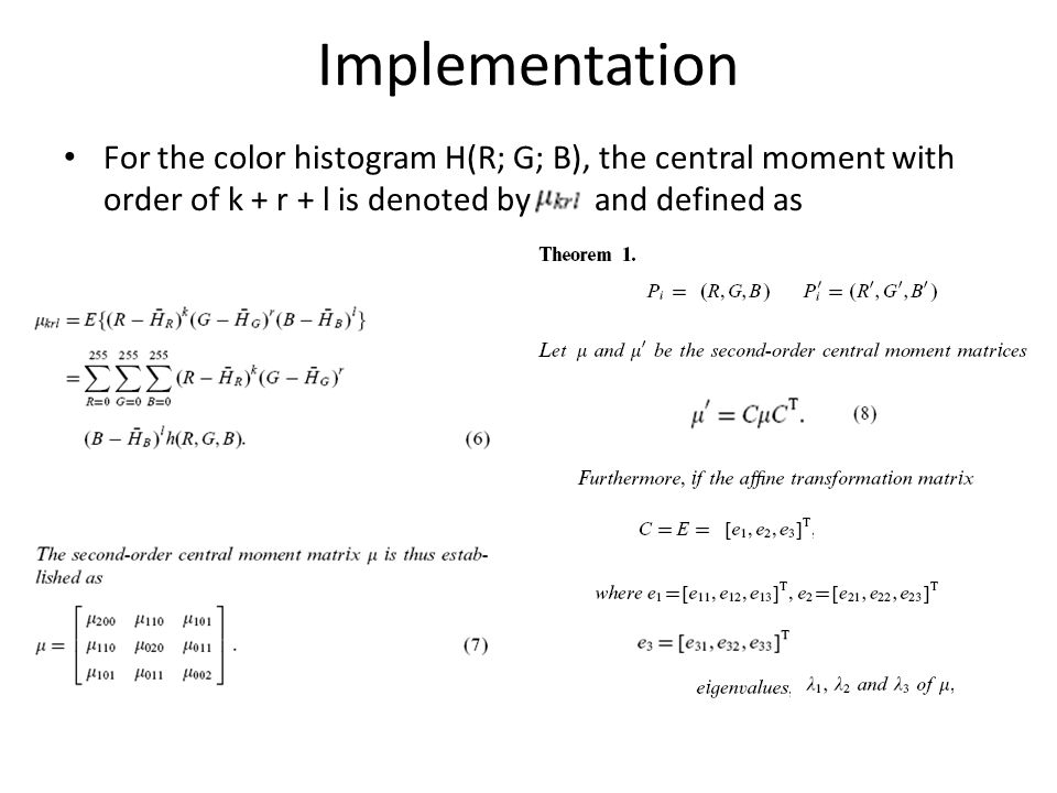 For the color histogram H(R; G; B), the central moment with order of k + r + l is denoted by and defined as Implementation