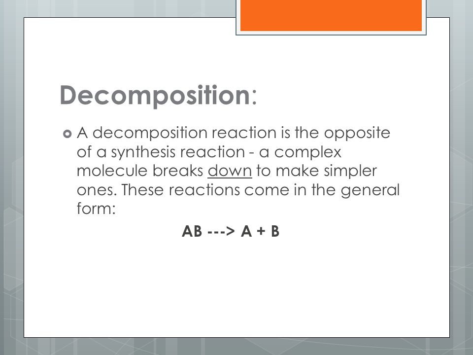 Decomposition :  A decomposition reaction is the opposite of a synthesis reaction - a complex molecule breaks down to make simpler ones. These reacti