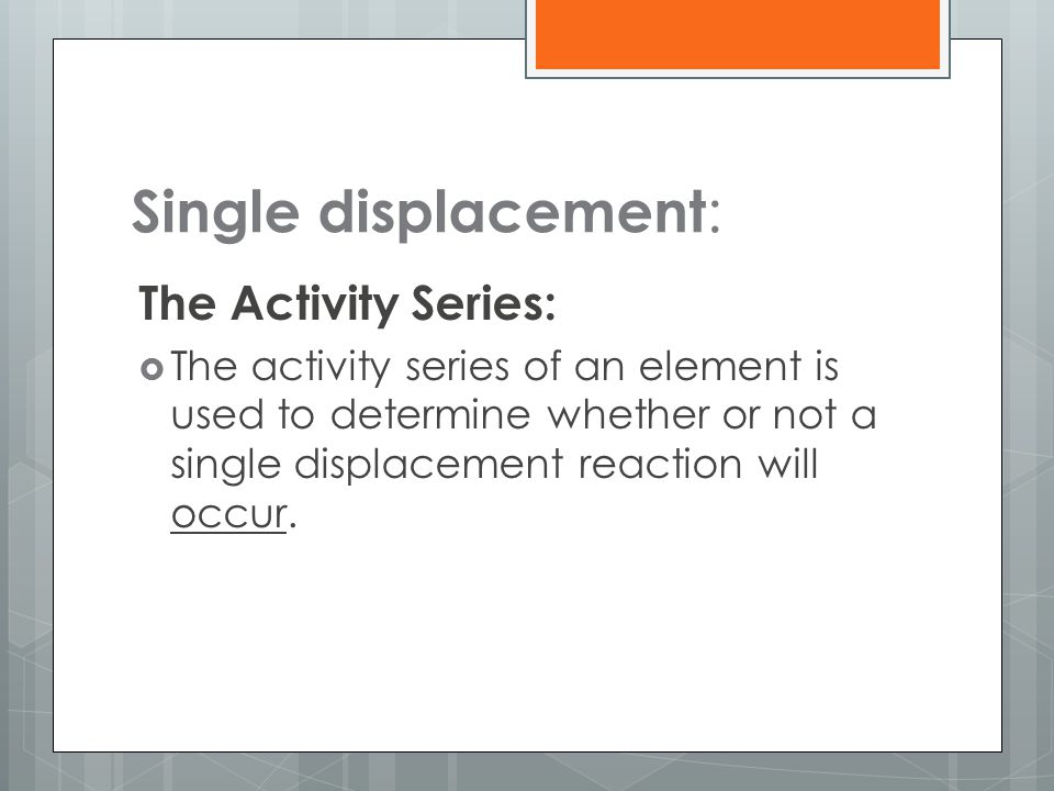 Single displacement : The Activity Series:  The activity series of an element is used to determine whether or not a single displacement reaction will