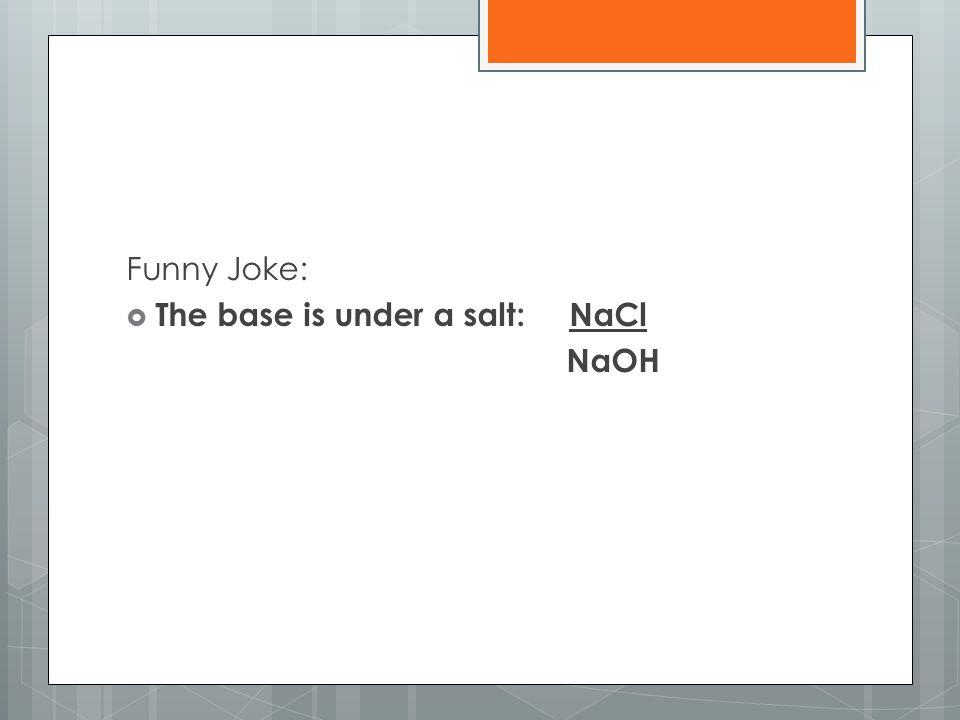Funny Joke:  The base is under a salt: NaCl NaOH
