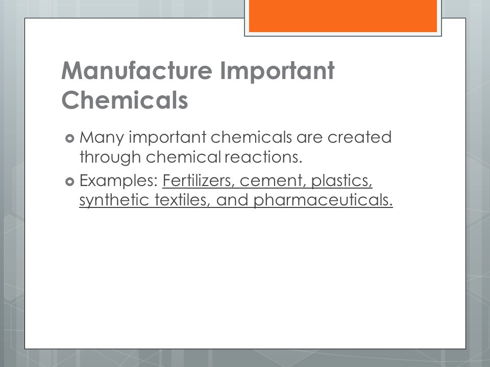 Manufacture Important Chemicals  Many important chemicals are created through chemical reactions.