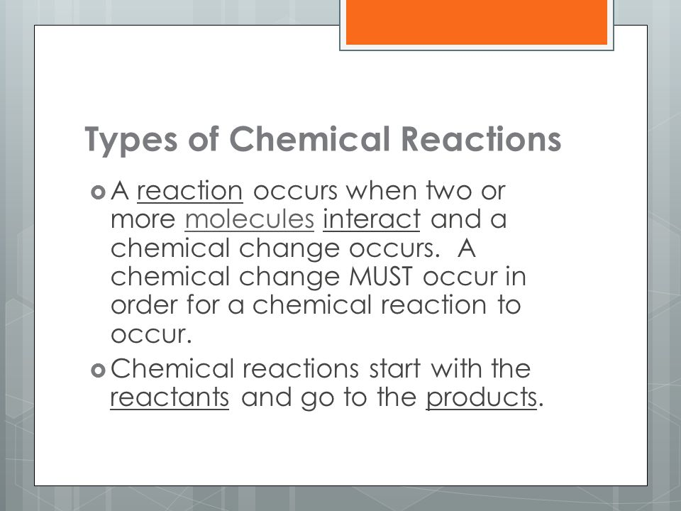 Types of Chemical Reactions  A reaction occurs when two or more molecules interact and a chemical change occurs. A chemical change MUST occur in orde