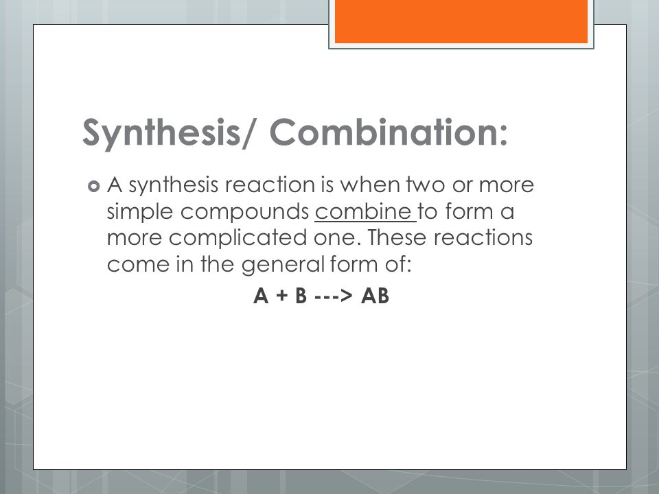 Synthesis/ Combination:  A synthesis reaction is when two or more simple compounds combine to form a more complicated one. These reactions come in th