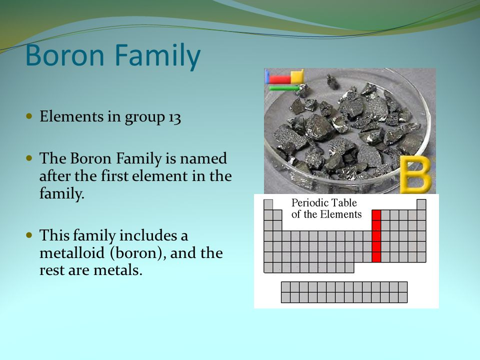Boron Family Elements in group 13 The Boron Family is named after the first element in the family. This family includes a metalloid (boron), and the r