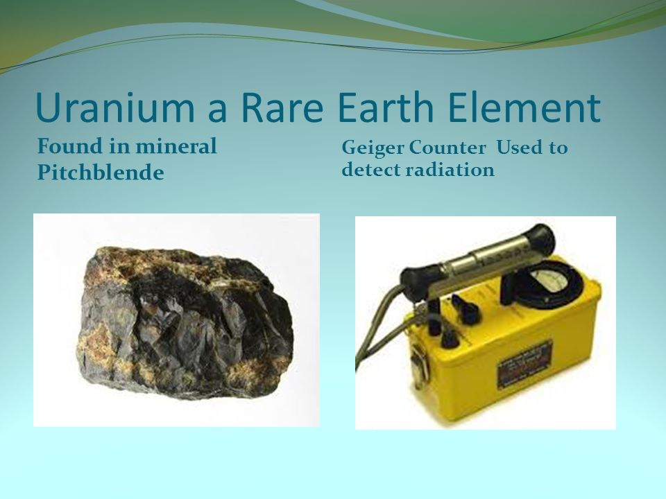 Uranium a Rare Earth Element Found in mineral Pitchblende Geiger Counter Used to detect radiation