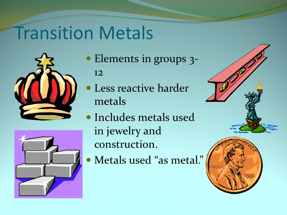 """Transition Metals Elements in groups 3- 12 Less reactive harder metals Includes metals used in jewelry and construction. Metals used """"as metal."""""""