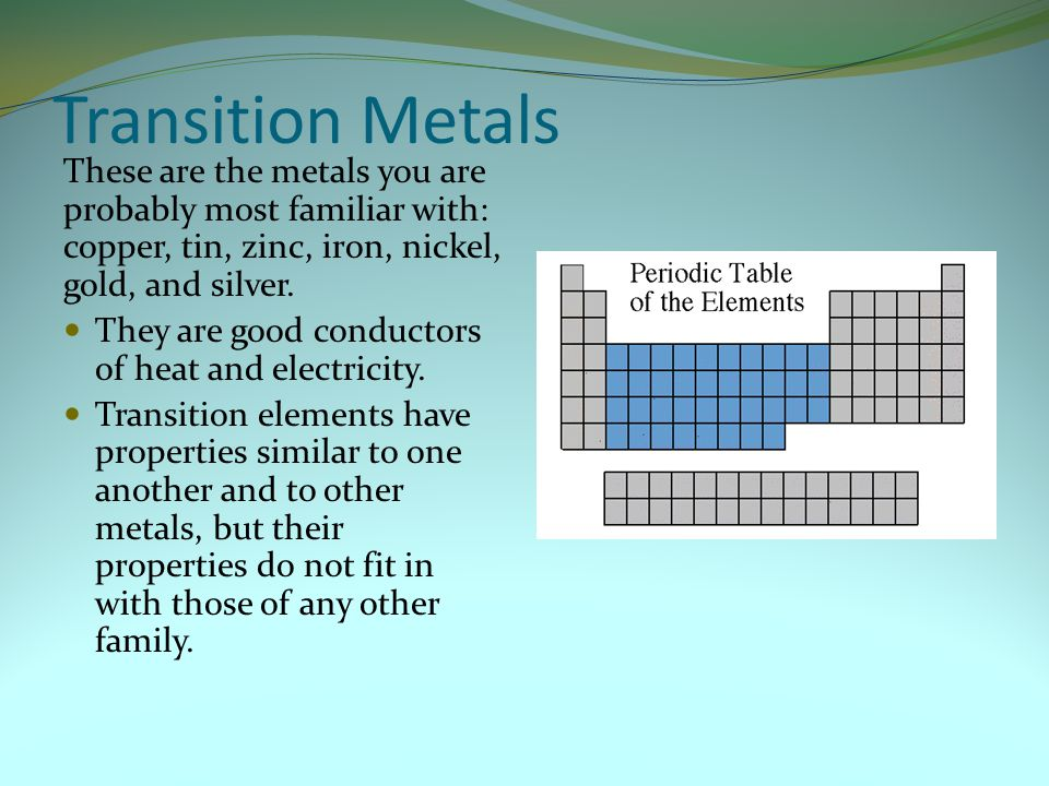 Transition Metals These are the metals you are probably most familiar with: copper, tin, zinc, iron, nickel, gold, and silver. They are good conductor