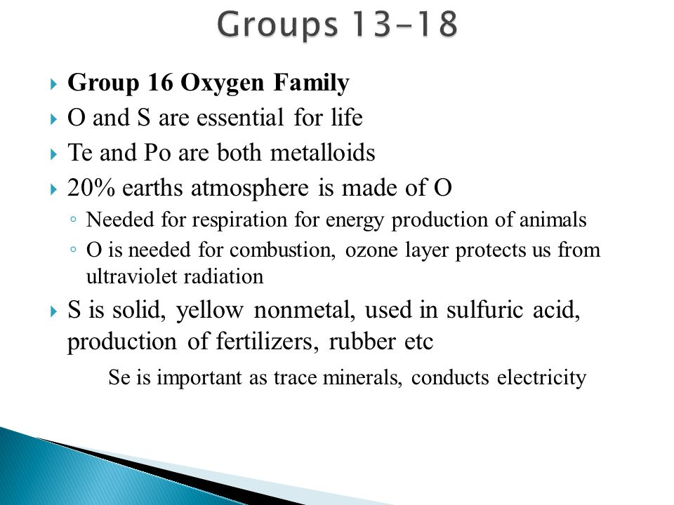 Group 16 Oxygen Family  O and S are essential for life  Te and Po are both metalloids  20% earths atmosphere is made of O ◦ Needed for respiratio
