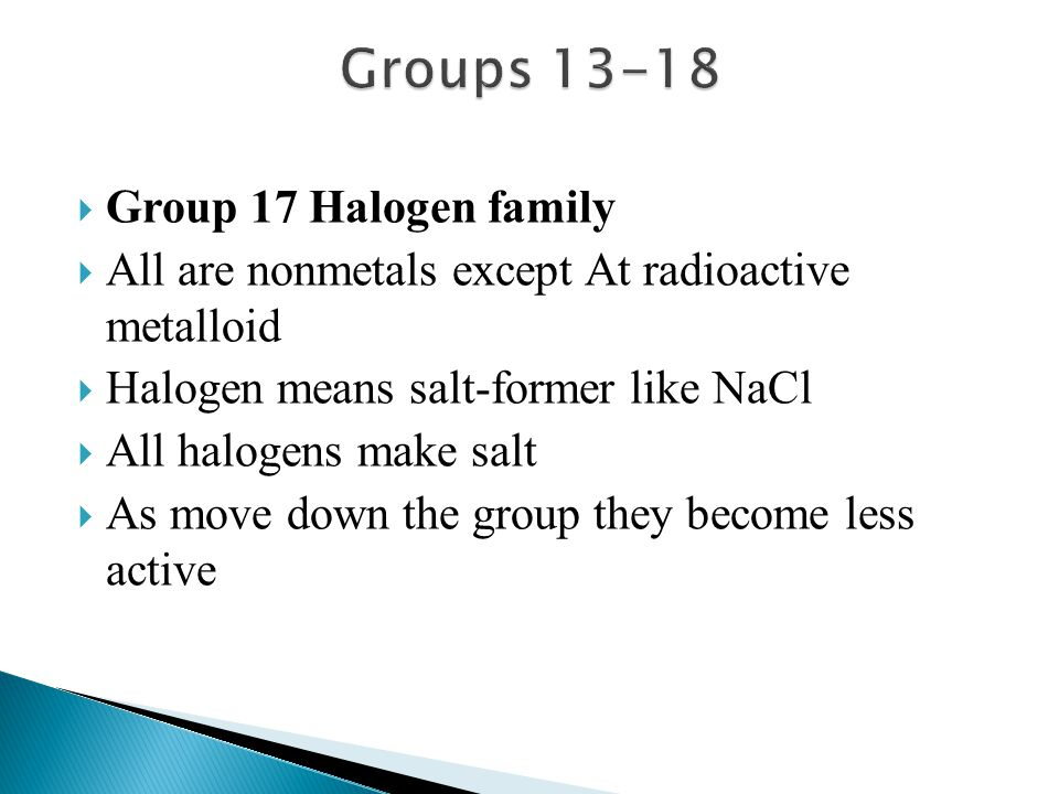  Group 17 Halogen family  All are nonmetals except At radioactive metalloid  Halogen means salt-former like NaCl  All halogens make salt  As move