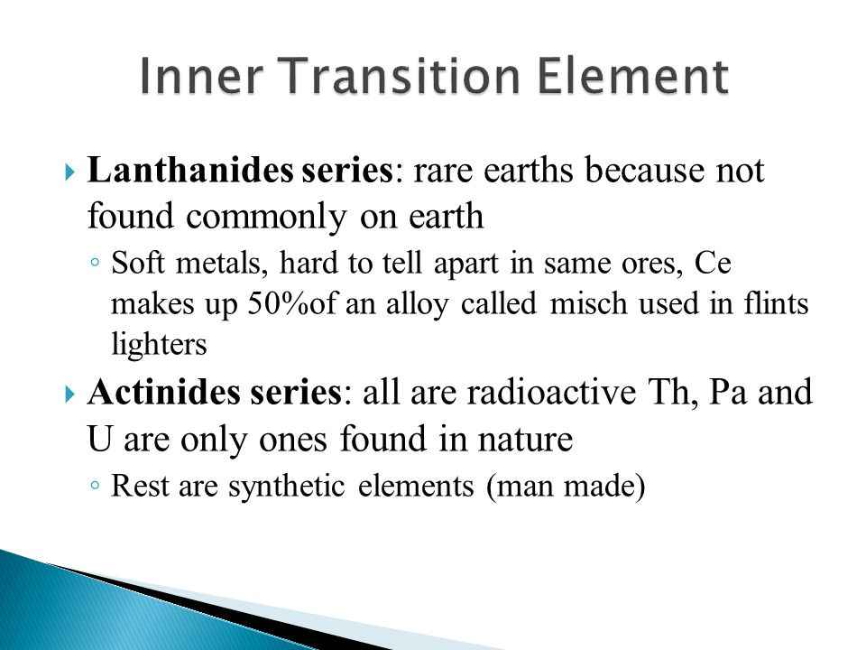  Lanthanides series: rare earths because not found commonly on earth ◦ Soft metals, hard to tell apart in same ores, Ce makes up 50%of an alloy calle