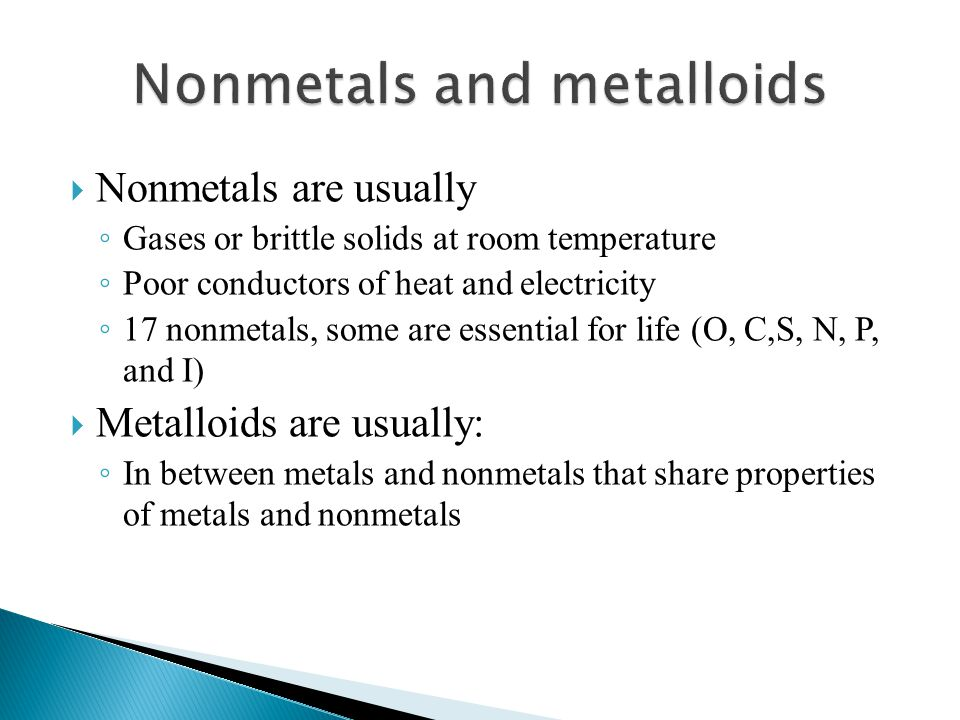  Nonmetals are usually ◦ Gases or brittle solids at room temperature ◦ Poor conductors of heat and electricity ◦ 17 nonmetals, some are essential for