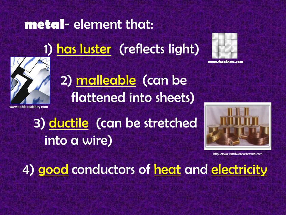 metal - element that: 1) has luster (reflects light) www.fotofects.com 2) malleable (can be flattened into sheets) 3) ductile (can be stretched into a wire) www.noble.matthey.com http://www.hardwarewirecloth.com 4) good conductors of heat and electricity