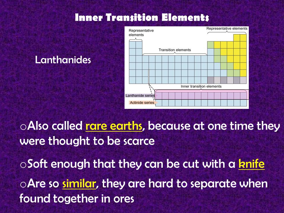 Inner Transition Elements Lanthanides o Also called rare earths, because at one time they were thought to be scarce o Soft enough that they can be cut with a knife o Are so similar, they are hard to separate when found together in ores