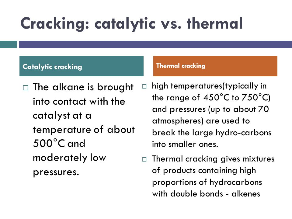 Cracking: catalytic vs. thermal  The alkane is brought into contact with the catalyst at a temperature of about 500°C and moderately low pressures. 