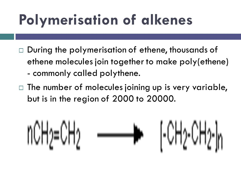 Polymerisation of alkenes  During the polymerisation of ethene, thousands of ethene molecules join together to make poly(ethene) - commonly called po