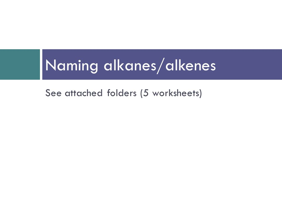 See attached folders (5 worksheets) Naming alkanes/alkenes