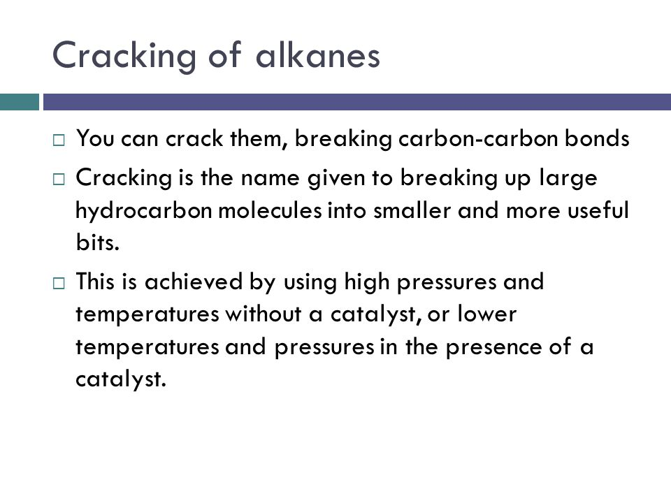 Cracking of alkanes  You can crack them, breaking carbon-carbon bonds  Cracking is the name given to breaking up large hydrocarbon molecules into sm