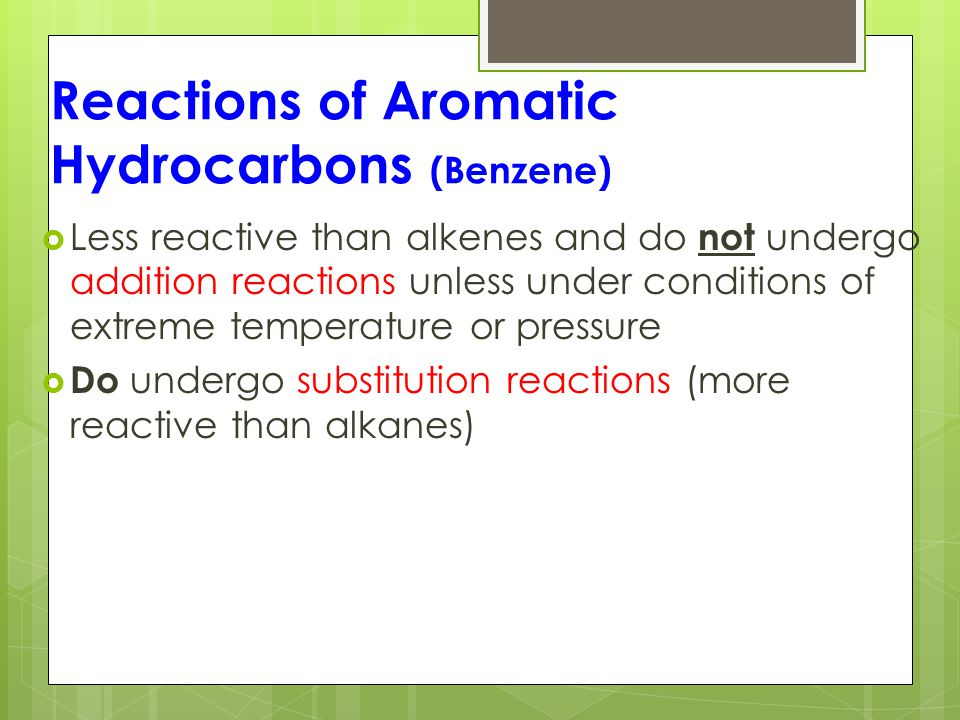 Reactions of Aromatic Hydrocarbons (Benzene)  Less reactive than alkenes and do not undergo addition reactions unless under conditions of extreme temperature or pressure  Do undergo substitution reactions (more reactive than alkanes)