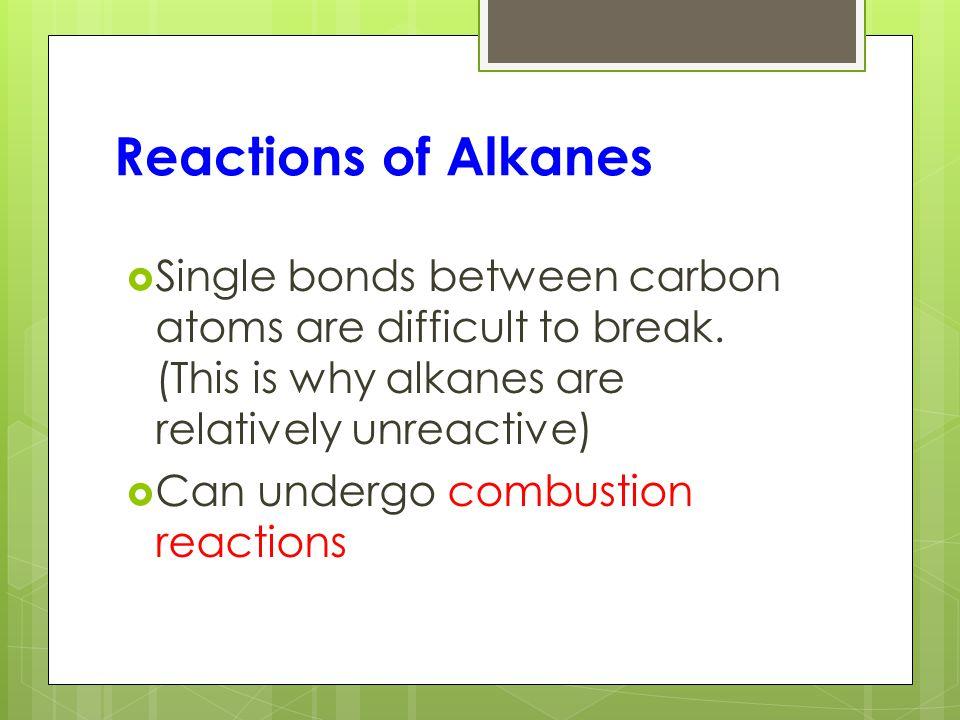 Reactions of Alkanes  Single bonds between carbon atoms are difficult to break.